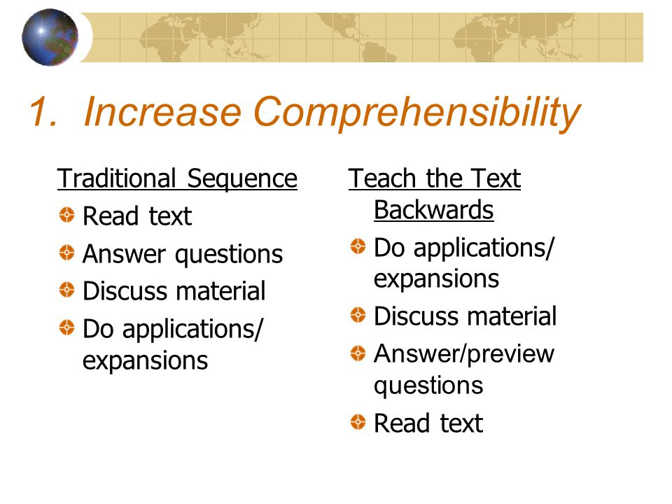 1. Increase Comprehensibility Traditional Sequence Read text Answer questions Discuss material Do applications/ expansions Teach the Text Backwards Do