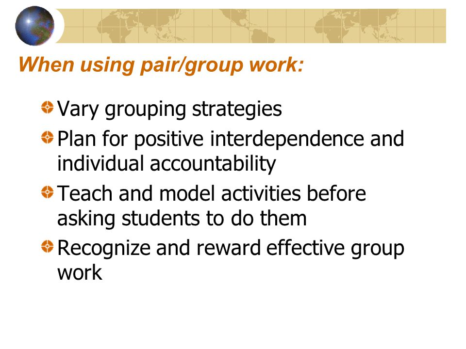 When using pair/group work: Vary grouping strategies Plan for positive interdependence and individual accountability Teach and model activities before asking students to do them Recognize and reward effective group work