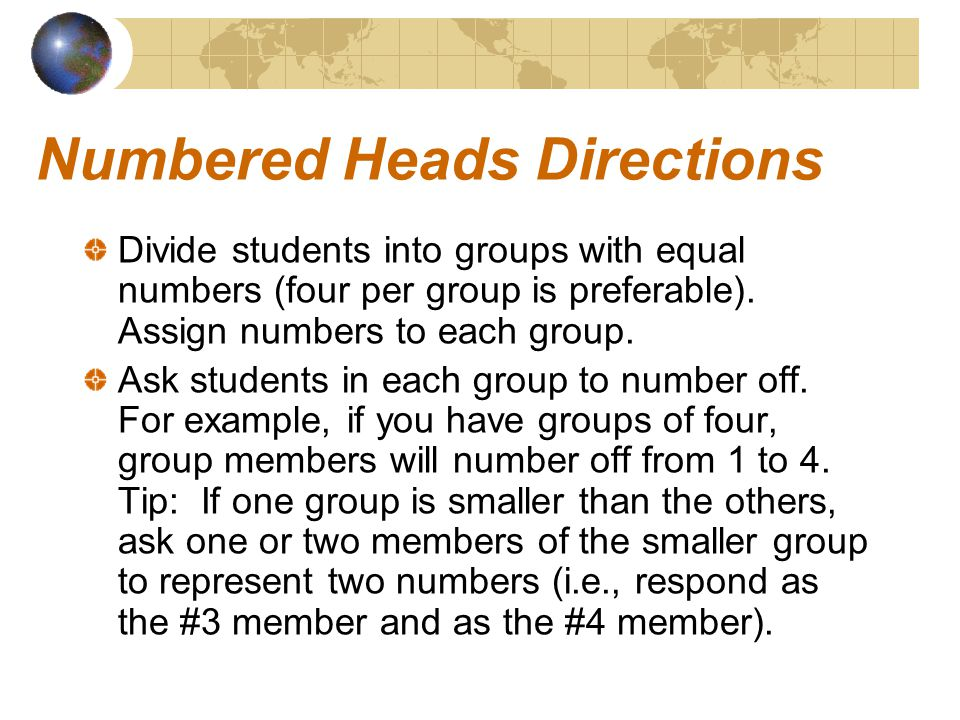 Numbered Heads Directions Divide students into groups with equal numbers (four per group is preferable).