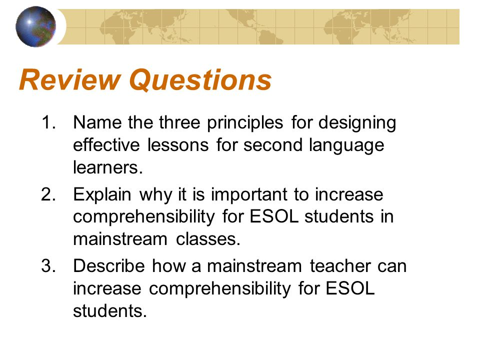 Review Questions 1.Name the three principles for designing effective lessons for second language learners. 2.Explain why it is important to increase c