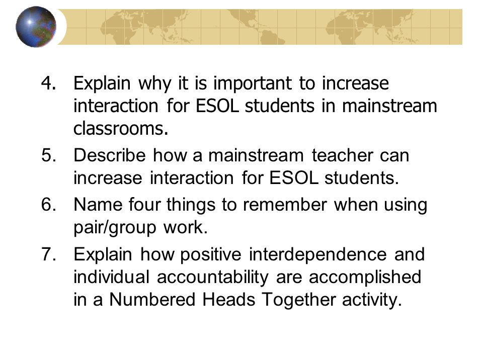 4.Explain why it is important to increase interaction for ESOL students in mainstream classrooms. 5.Describe how a mainstream teacher can increase int