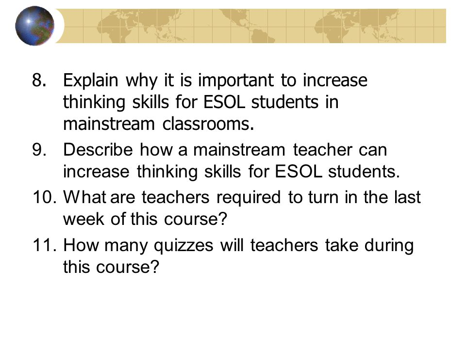 8.Explain why it is important to increase thinking skills for ESOL students in mainstream classrooms. 9.Describe how a mainstream teacher can increase