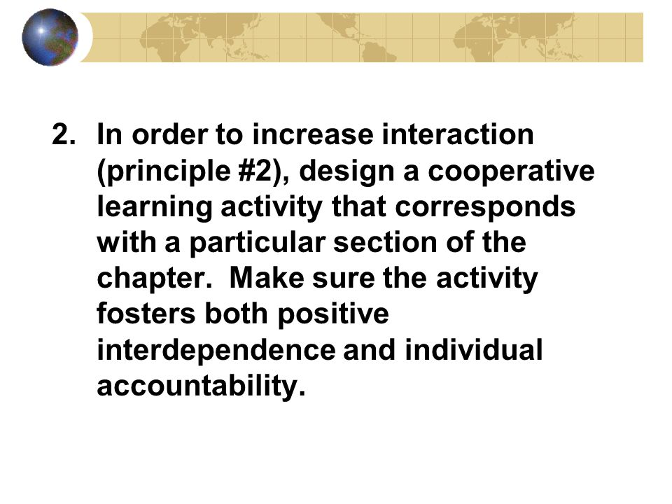 2.In order to increase interaction (principle #2), design a cooperative learning activity that corresponds with a particular section of the chapter.