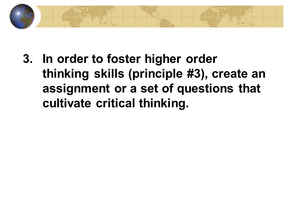 3.In order to foster higher order thinking skills (principle #3), create an assignment or a set of questions that cultivate critical thinking.