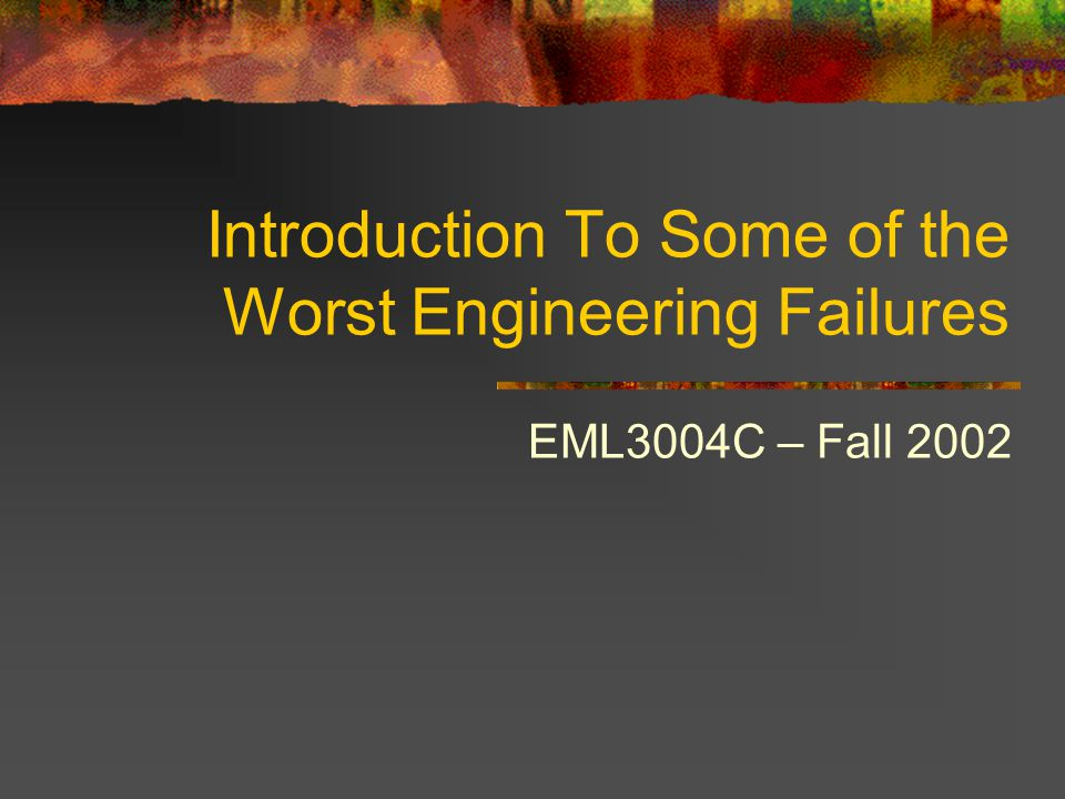 Introduction To Some of the Worst Engineering Failures EML3004C – Fall 2002