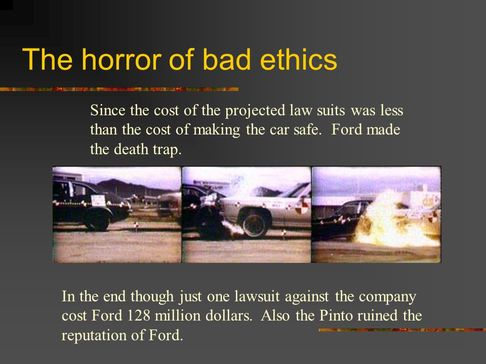 The horror of bad ethics Since the cost of the projected law suits was less than the cost of making the car safe. Ford made the death trap. In the end