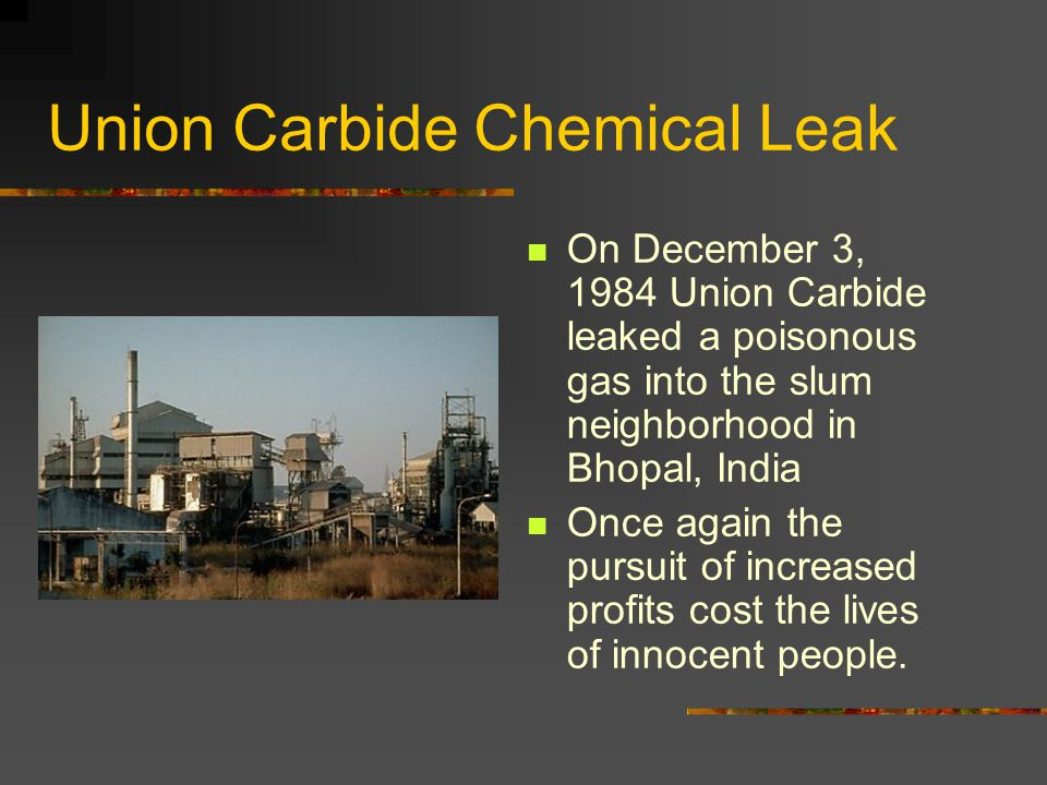 Union Carbide Chemical Leak On December 3, 1984 Union Carbide leaked a poisonous gas into the slum neighborhood in Bhopal, India Once again the pursui