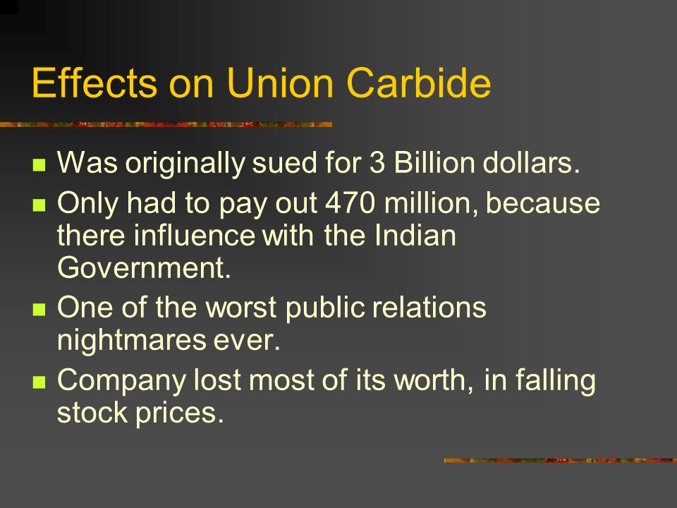 Effects on Union Carbide Was originally sued for 3 Billion dollars. Only had to pay out 470 million, because there influence with the Indian Governmen