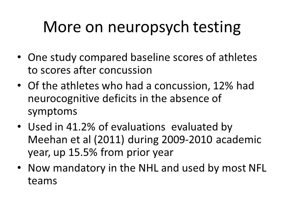 More on neuropsych testing One study compared baseline scores of athletes to scores after concussion Of the athletes who had a concussion, 12% had neu