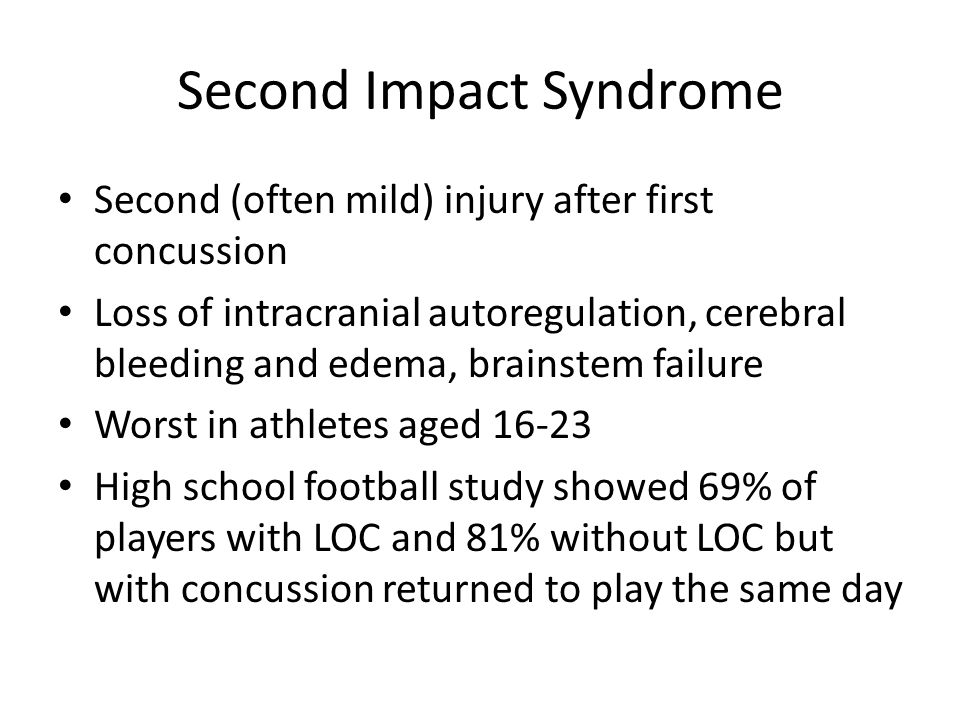 Second Impact Syndrome Second (often mild) injury after first concussion Loss of intracranial autoregulation, cerebral bleeding and edema, brainstem f