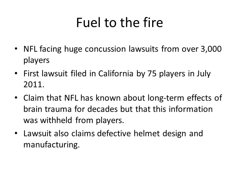 Fuel to the fire NFL facing huge concussion lawsuits from over 3,000 players First lawsuit filed in California by 75 players in July 2011. Claim that