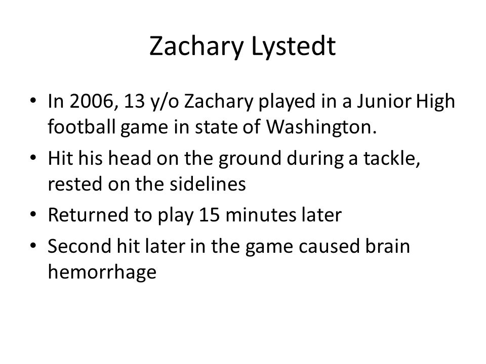 Zachary Lystedt In 2006, 13 y/o Zachary played in a Junior High football game in state of Washington. Hit his head on the ground during a tackle, rest