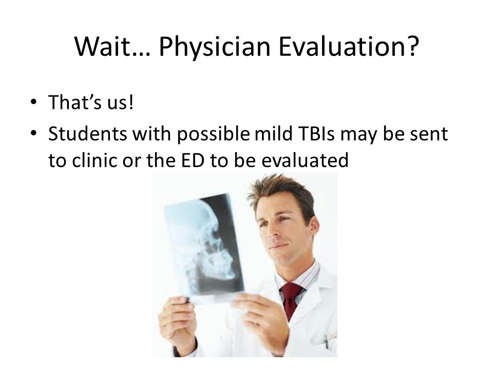 Wait… Physician Evaluation? That's us! Students with possible mild TBIs may be sent to clinic or the ED to be evaluated