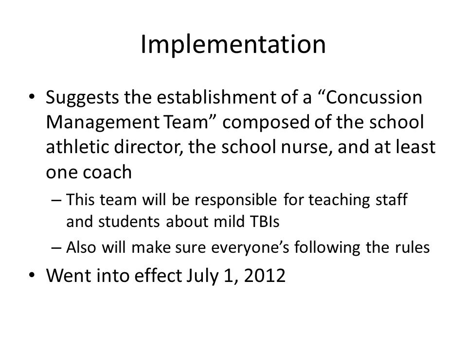 Implementation Suggests the establishment of a Concussion Management Team composed of the school athletic director, the school nurse, and at least one coach – This team will be responsible for teaching staff and students about mild TBIs – Also will make sure everyone's following the rules Went into effect July 1, 2012