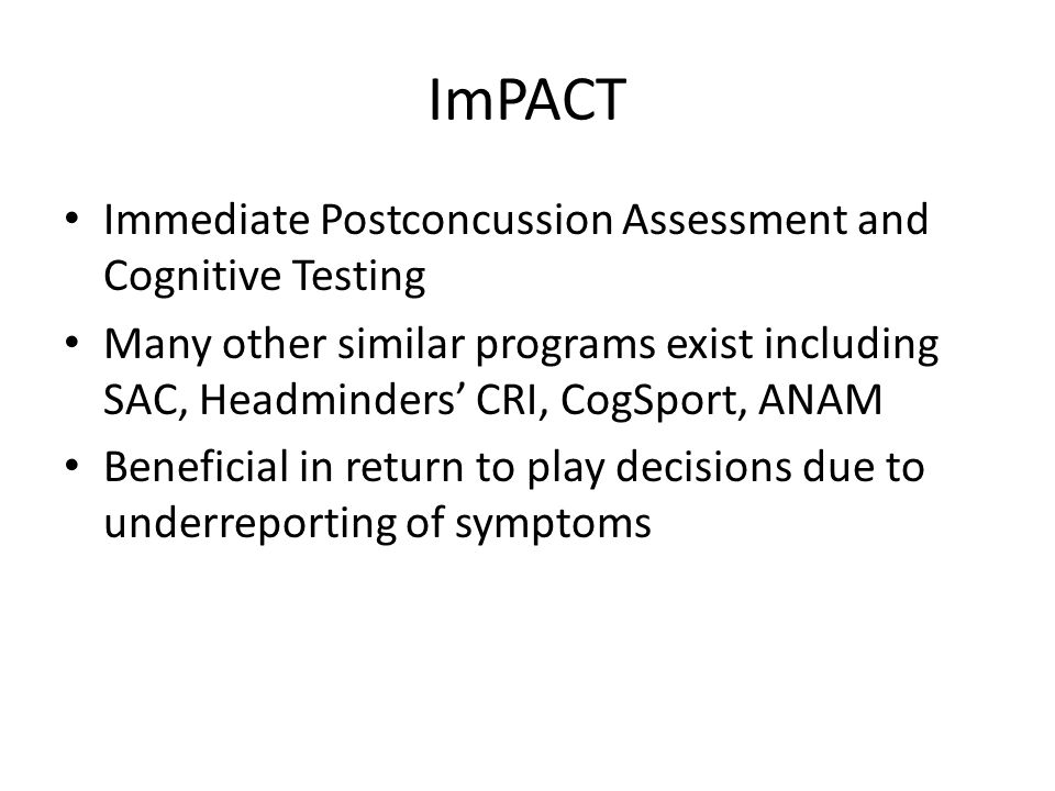 ImPACT Immediate Postconcussion Assessment and Cognitive Testing Many other similar programs exist including SAC, Headminders' CRI, CogSport, ANAM Beneficial in return to play decisions due to underreporting of symptoms