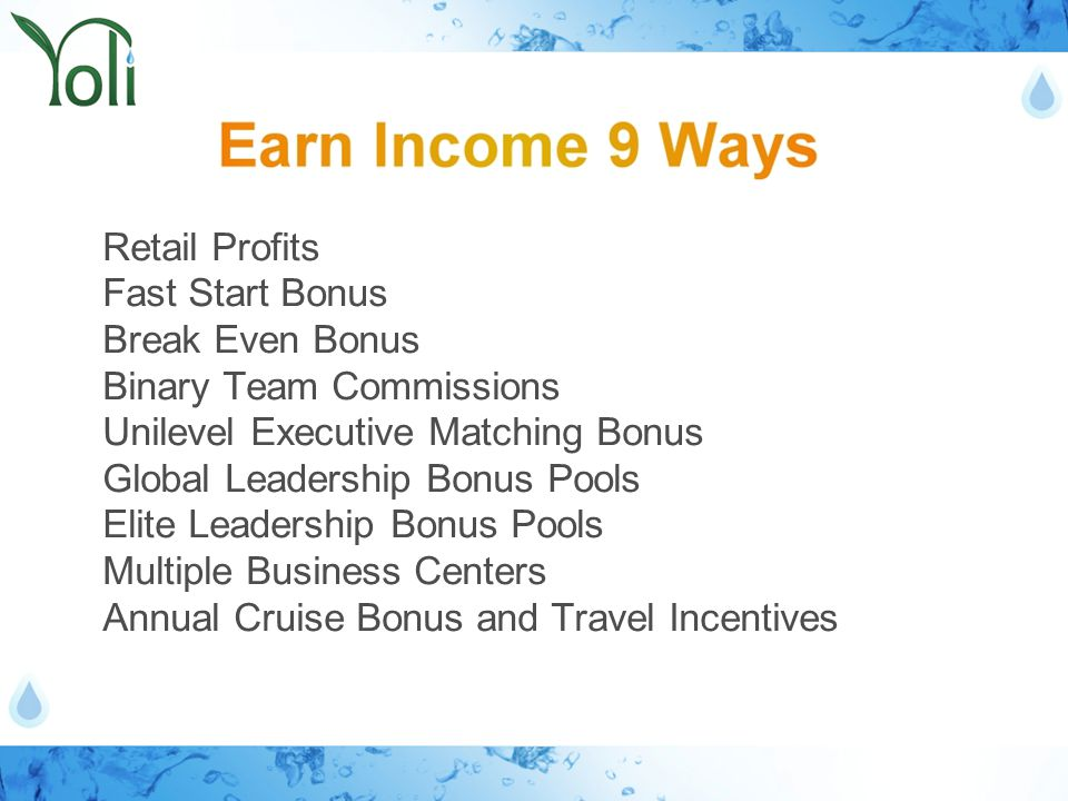 Retail Profits Fast Start Bonus Break Even Bonus Binary Team Commissions Unilevel Executive Matching Bonus Global Leadership Bonus Pools Elite Leadership Bonus Pools Multiple Business Centers Annual Cruise Bonus and Travel Incentives