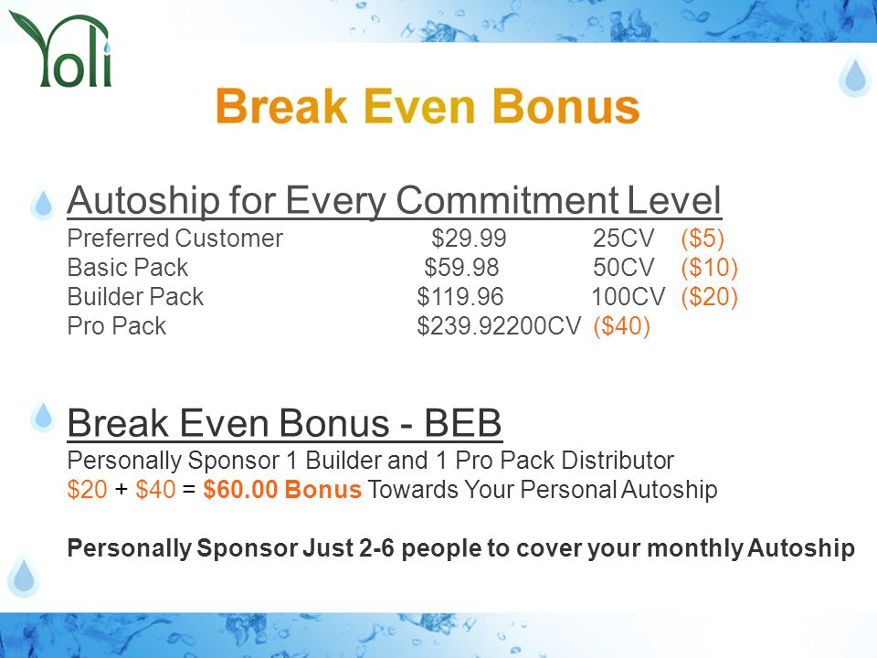 Autoship for Every Commitment Level Preferred Customer $29.9925CV($5) Basic Pack $59.98 50CV($10) Builder Pack $119.96 100CV($20) Pro Pack $239.92200CV($40) Break Even Bonus - BEB Personally Sponsor 1 Builder and 1 Pro Pack Distributor $20 + $40 = $60.00 Bonus Towards Your Personal Autoship Personally Sponsor Just 2-6 people to cover your monthly Autoship