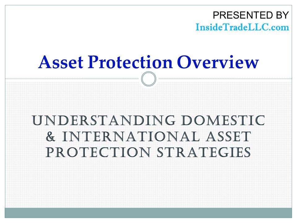 UNDERSTANDING DOMESTIC & INTERNATIONAL ASSET PROTECTION STRATEGIES Asset Protection Overview PRESENTED BY InsideTradeLLC.com