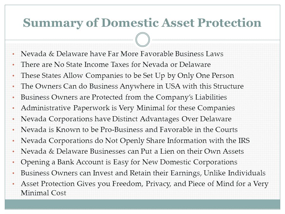 Summary of Domestic Asset Protection Nevada & Delaware have Far More Favorable Business Laws There are No State Income Taxes for Nevada or Delaware These States Allow Companies to be Set Up by Only One Person The Owners Can do Business Anywhere in USA with this Structure Business Owners are Protected from the Company's Liabilities Administrative Paperwork is Very Minimal for these Companies Nevada Corporations have Distinct Advantages Over Delaware Nevada is Known to be Pro-Business and Favorable in the Courts Nevada Corporations do Not Openly Share Information with the IRS Nevada & Delaware Businesses can Put a Lien on their Own Assets Opening a Bank Account is Easy for New Domestic Corporations Business Owners can Invest and Retain their Earnings, Unlike Individuals Asset Protection Gives you Freedom, Privacy, and Piece of Mind for a Very Minimal Cost