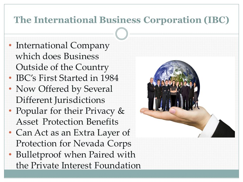 The International Business Corporation (IBC) International Company which does Business Outside of the Country IBC's First Started in 1984 Now Offered by Several Different Jurisdictions Popular for their Privacy & Asset Protection Benefits Can Act as an Extra Layer of Protection for Nevada Corps Bulletproof when Paired with the Private Interest Foundation