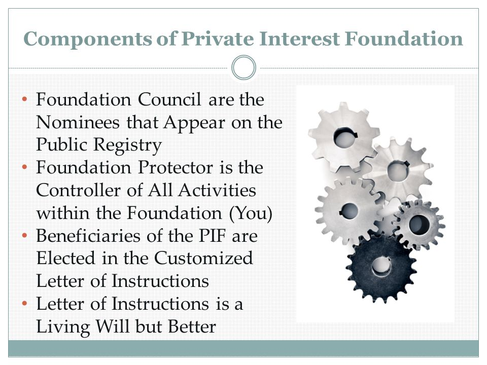 Components of Private Interest Foundation Foundation Council are the Nominees that Appear on the Public Registry Foundation Protector is the Controller of All Activities within the Foundation (You) Beneficiaries of the PIF are Elected in the Customized Letter of Instructions Letter of Instructions is a Living Will but Better