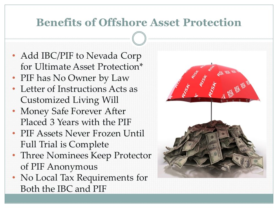 Benefits of Offshore Asset Protection Add IBC/PIF to Nevada Corp for Ultimate Asset Protection* PIF has No Owner by Law Letter of Instructions Acts as Customized Living Will Money Safe Forever After Placed 3 Years with the PIF PIF Assets Never Frozen Until Full Trial is Complete Three Nominees Keep Protector of PIF Anonymous No Local Tax Requirements for Both the IBC and PIF