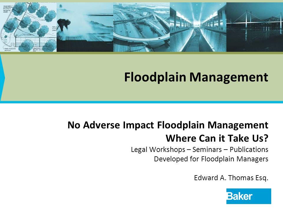 1 Floodplain Management No Adverse Impact Floodplain Management Where Can it Take Us? Legal Workshops – Seminars – Publications Developed for Floodpla