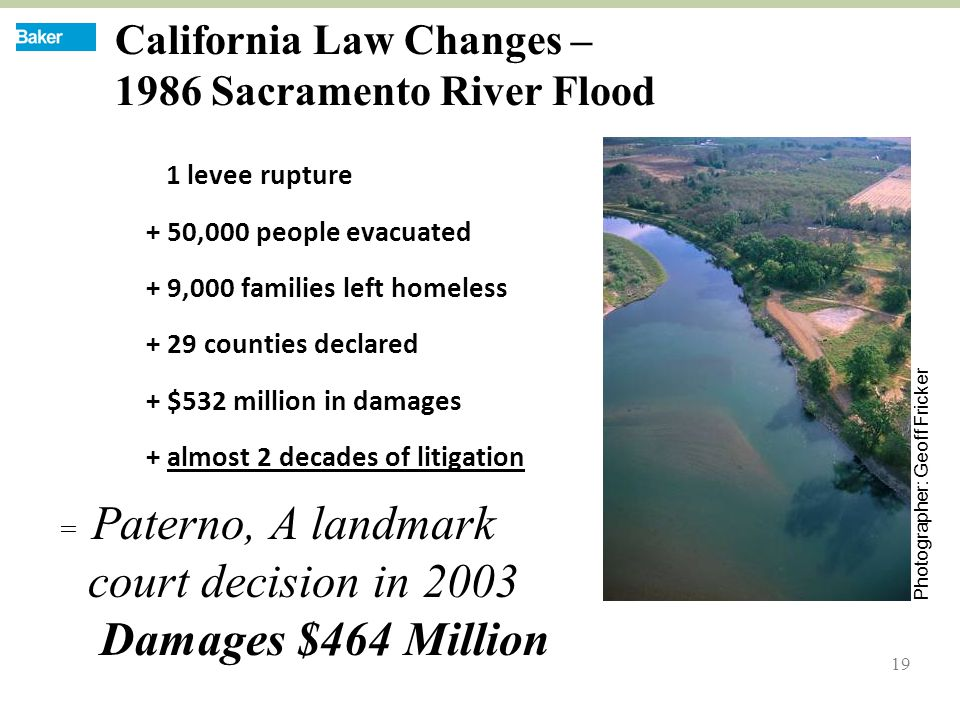 19 California Law Changes – 1986 Sacramento River Flood 1 levee rupture + 50,000 people evacuated + 9,000 families left homeless + 29 counties declared + $532 million in damages + almost 2 decades of litigation = Paterno, A landmark court decision in 2003 Damages $464 Million Photographer: Geoff Fricker
