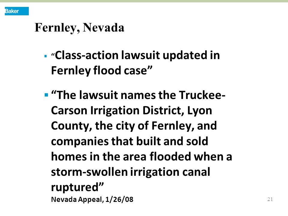 21 Fernley, Nevada  Class-action lawsuit updated in Fernley flood case  The lawsuit names the Truckee- Carson Irrigation District, Lyon County, the city of Fernley, and companies that built and sold homes in the area flooded when a storm-swollen irrigation canal ruptured Nevada Appeal, 1/26/08