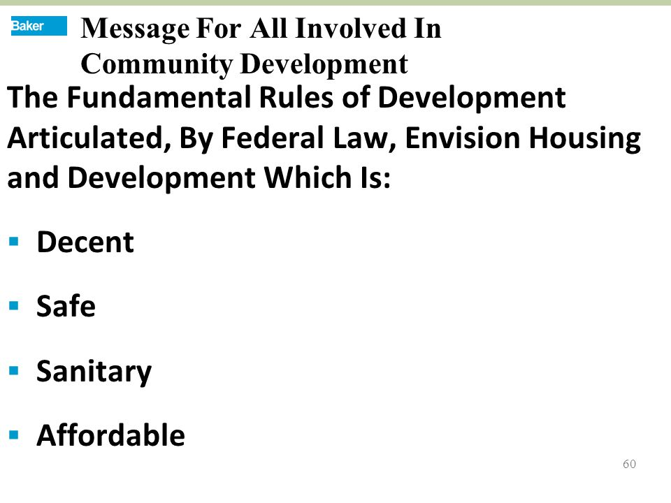 60 Message For All Involved In Community Development The Fundamental Rules of Development Articulated, By Federal Law, Envision Housing and Development Which Is:  Decent  Safe  Sanitary  Affordable