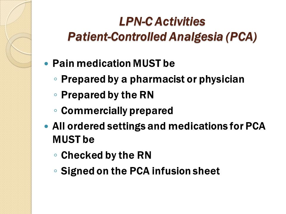 LPN-C Activities Patient-Controlled Analgesia (PCA) Pain medication MUST be ◦ Prepared by a pharmacist or physician ◦ Prepared by the RN ◦ Commerciall