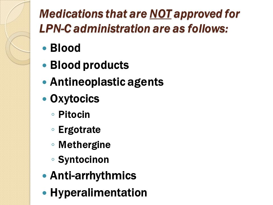 Medications that are NOT approved for LPN-C administration are as follows: Blood Blood products Antineoplastic agents Oxytocics ◦ Pitocin ◦ Ergotrate