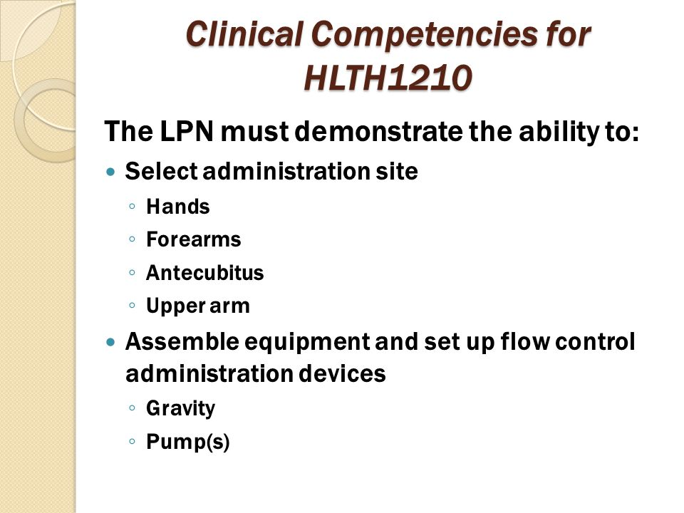 Clinical Competencies for HLTH1210 The LPN must demonstrate the ability to: Select administration site ◦ Hands ◦ Forearms ◦ Antecubitus ◦ Upper arm As