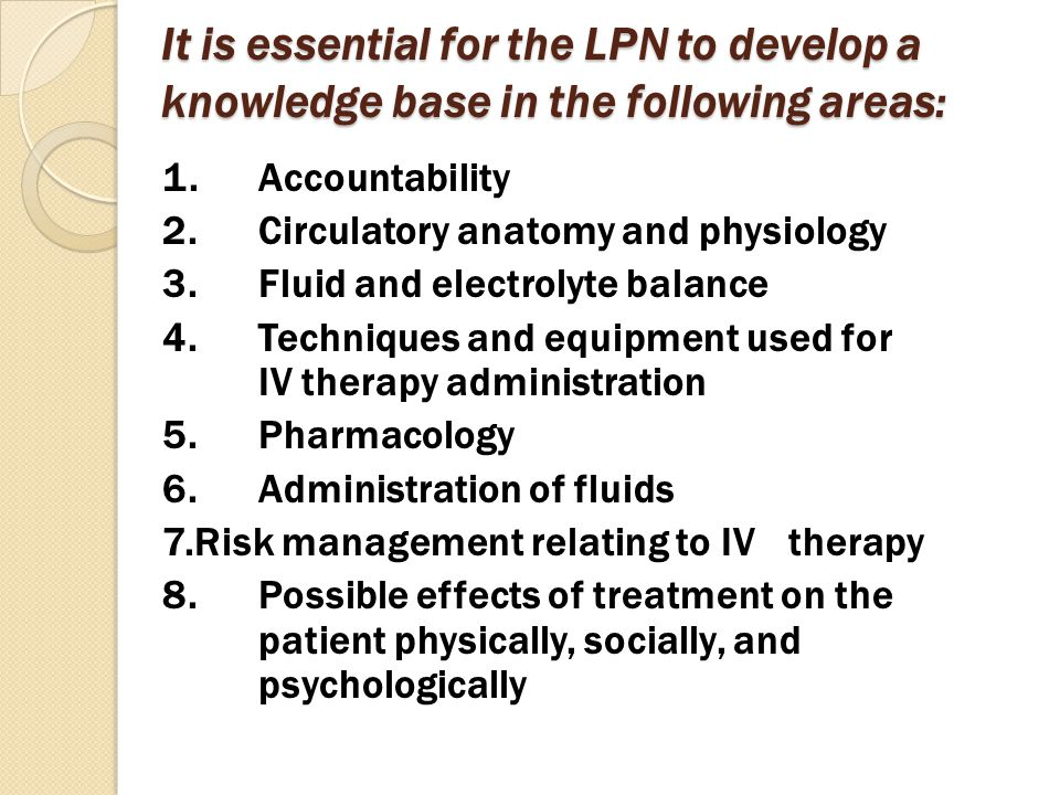 It is essential for the LPN to develop a knowledge base in the following areas: 1.Accountability 2.Circulatory anatomy and physiology 3.Fluid and elec