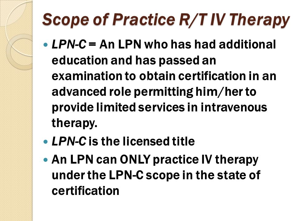 Scope of Practice (cont'd) Application requirements for a certificate to practice as an LPN-C are as follows: ◦ Current license to practice as an LPN in the state of Nebraska ◦ Successful completion of an approved certification course within one year of certification application ◦ Submission of proof of certification course completion ◦ Satisfactory passing of board approved exam for certification: 80% out of 100 multiple choice questions (results within 30 days)