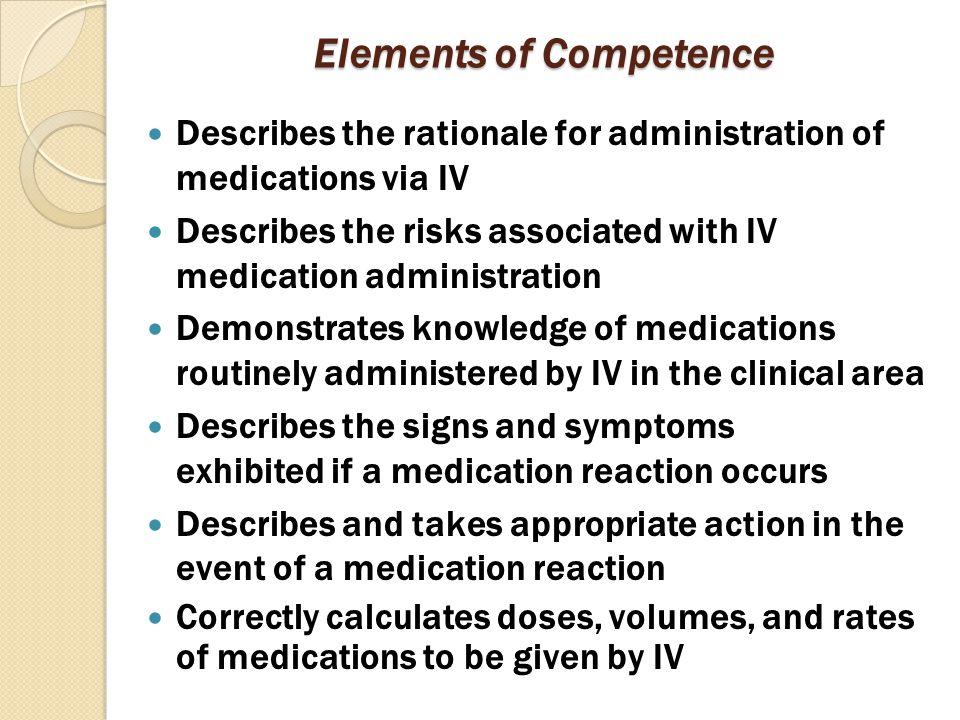 Elements of Competence Describes the rationale for administration of medications via IV Describes the risks associated with IV medication administrati