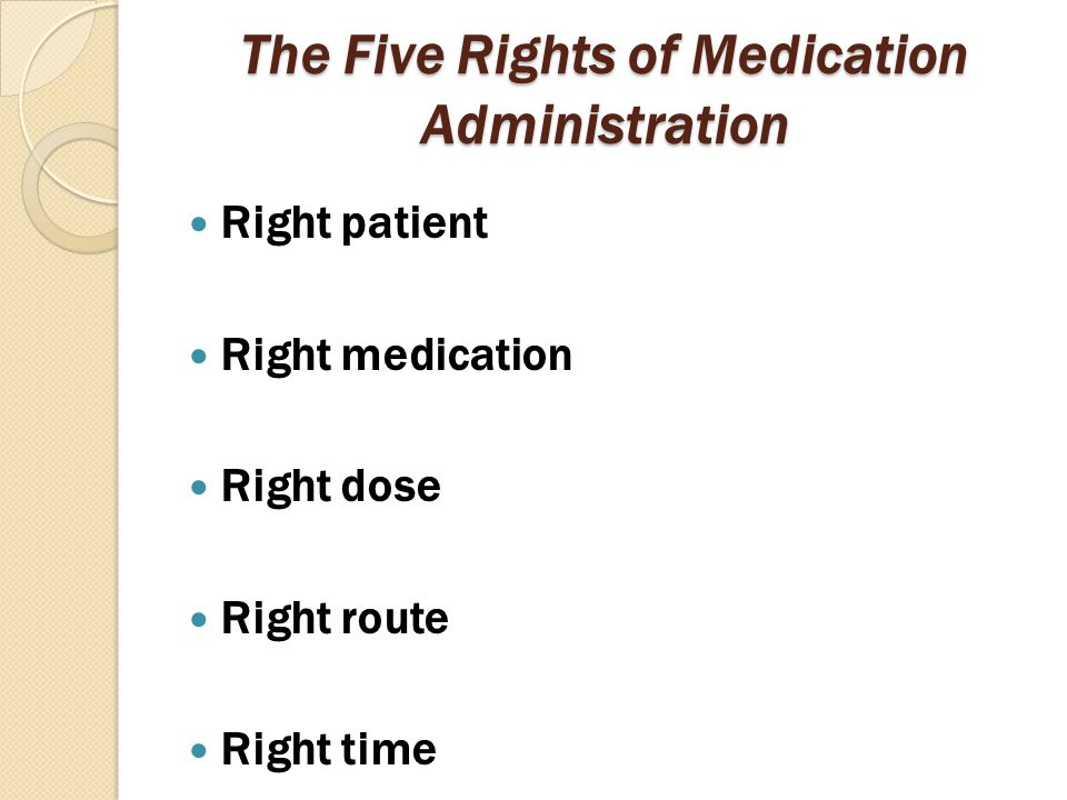 The Five Rights of Medication Administration Right patient Right medication Right dose Right route Right time