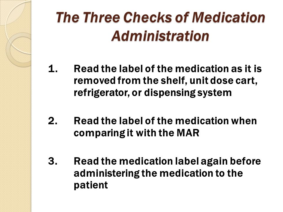 The Three Checks of Medication Administration 1.Read the label of the medication as it is removed from the shelf, unit dose cart, refrigerator, or dis