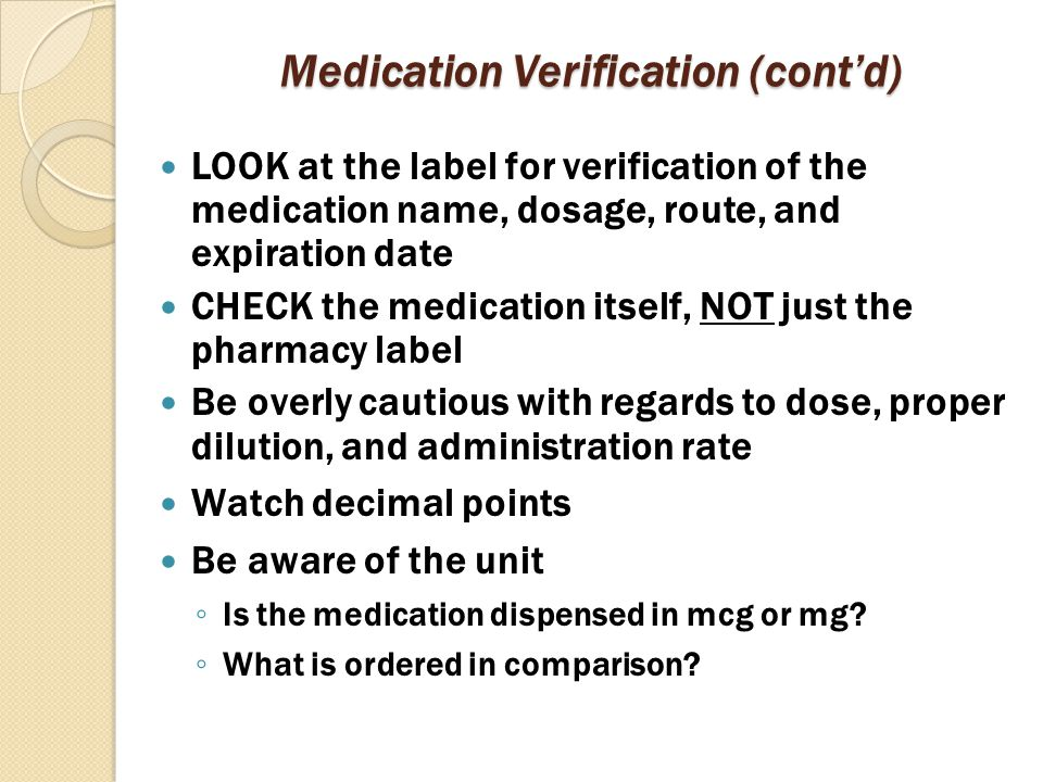 Medication Verification (cont'd) LOOK at the label for verification of the medication name, dosage, route, and expiration date CHECK the medication it