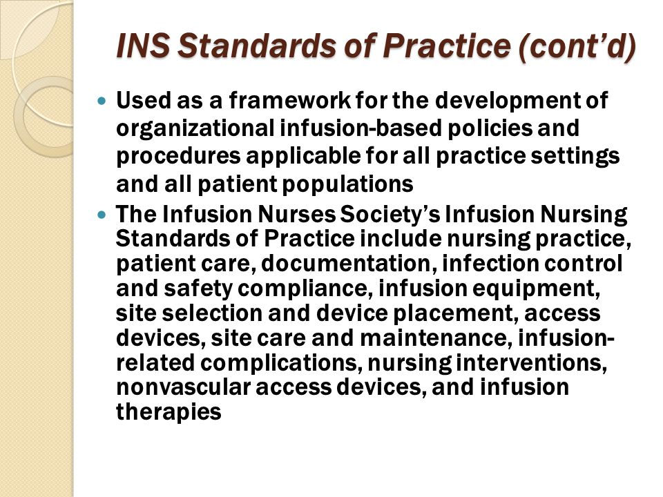 INS Standards of Practice (cont'd) Used as a framework for the development of organizational infusion-based policies and procedures applicable for all