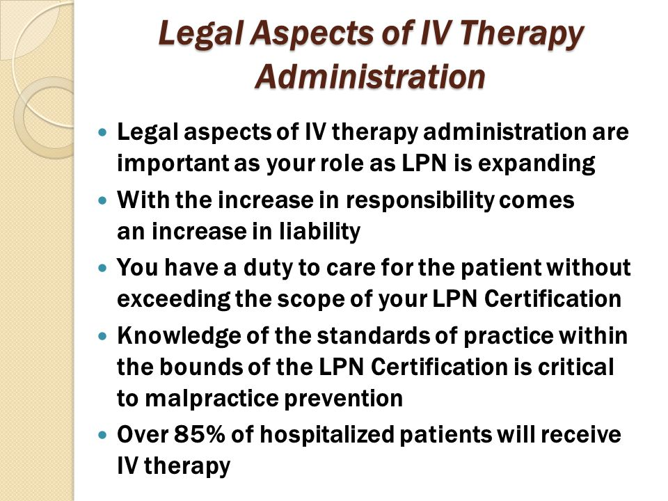 Legal Aspects of IV Therapy Administration Legal aspects of IV therapy administration are important as your role as LPN is expanding With the increase