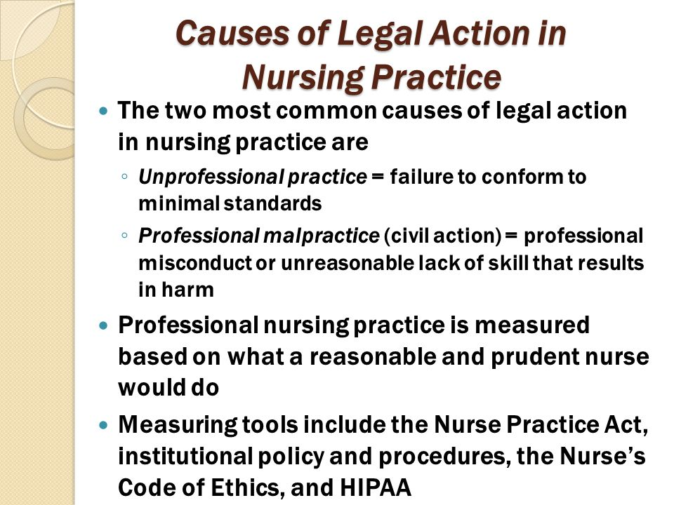 Causes of Legal Action in Nursing Practice The two most common causes of legal action in nursing practice are ◦ Unprofessional practice = failure to c
