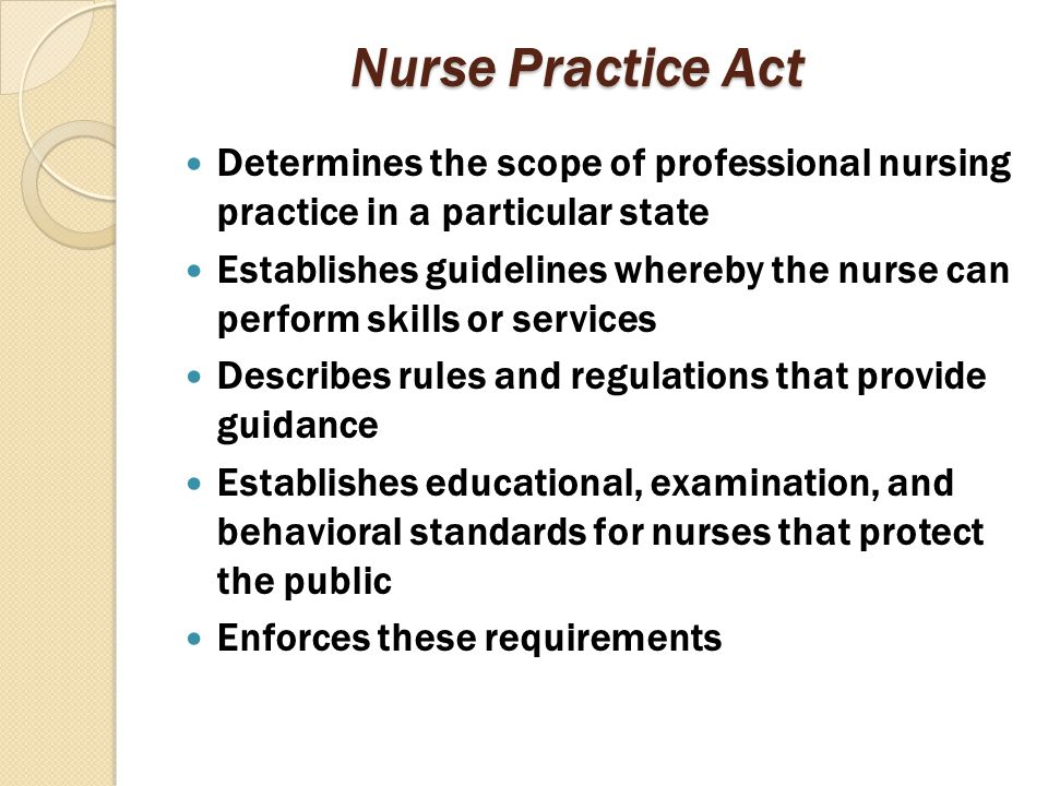 Nurse Practice Act Determines the scope of professional nursing practice in a particular state Establishes guidelines whereby the nurse can perform sk