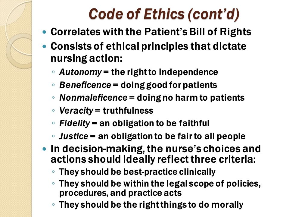 Code of Ethics (cont'd) Correlates with the Patient's Bill of Rights Consists of ethical principles that dictate nursing action: ◦ Autonomy = the righ
