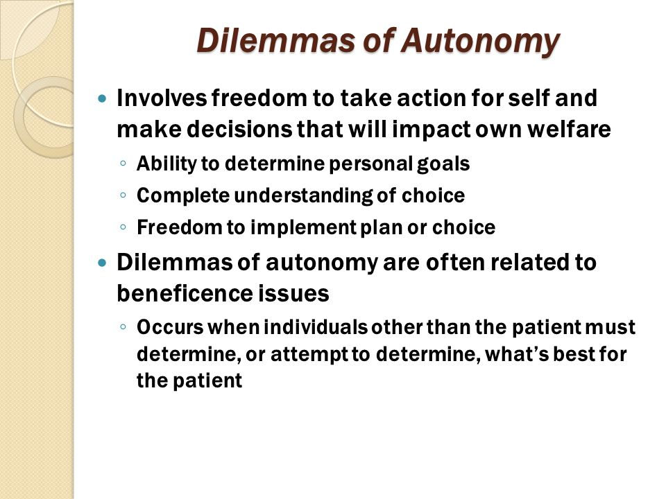 Dilemmas of Autonomy Involves freedom to take action for self and make decisions that will impact own welfare ◦ Ability to determine personal goals ◦