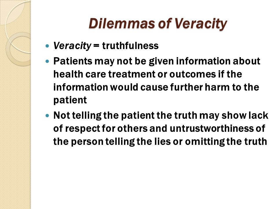 Dilemmas of Veracity Veracity = truthfulness Patients may not be given information about health care treatment or outcomes if the information would ca