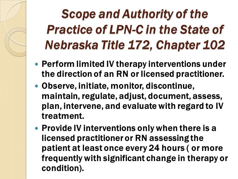 Scope and Authority of the Practice of LPN-C in the State of Nebraska Title 172, Chapter 102 Perform limited IV therapy interventions under the direct