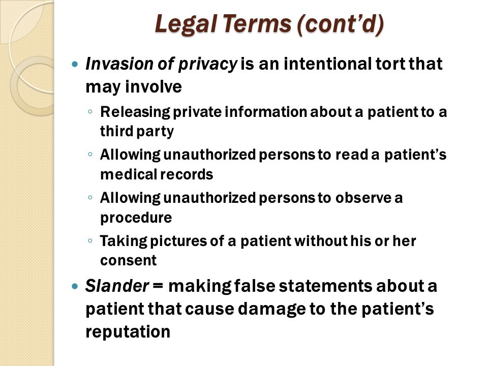 Legal Terms (cont'd) Invasion of privacy is an intentional tort that may involve ◦ Releasing private information about a patient to a third party ◦ Al