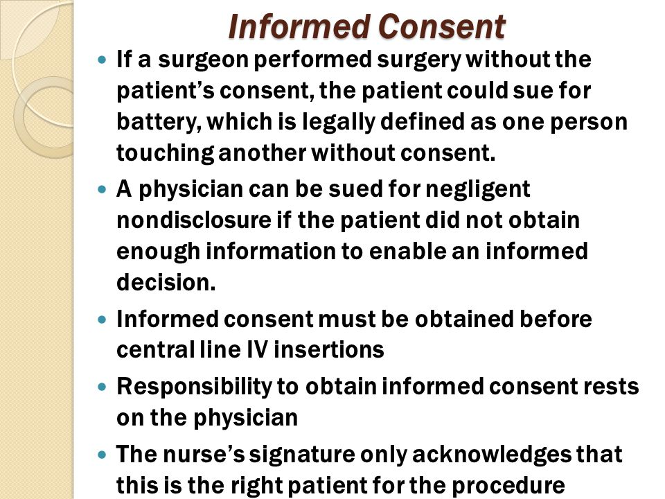 Informed Consent If a surgeon performed surgery without the patient's consent, the patient could sue for battery, which is legally defined as one pers