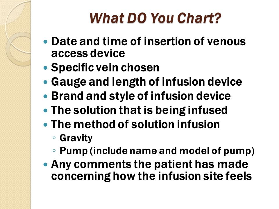 What DO You Chart? Date and time of insertion of venous access device Specific vein chosen Gauge and length of infusion device Brand and style of infu